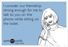 Funny Friendship Ecard: I consider our friendship strong enough for me to talk to you on the phone while sitting on the toilet.