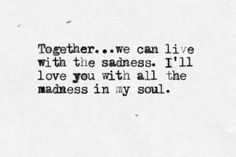 """Together... we can live with the sadness. I'll love you with all the madness in my soul."" -- Born to Run, by Bruce Springsteen"