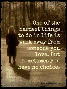 One of the hardest things to do in life is walk away from someone you love. But sometimes you have no choice.