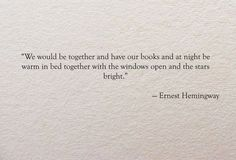 We would be together and have our books and at night be warm in bed together with the windows open and the stars bright.