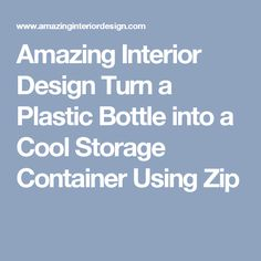 Amazing Interior Design Turn a Plastic Bottle into a Cool Storage Container Using Zip