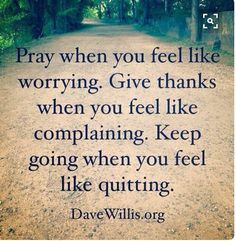 Pray, Give thanks, Keep going (from Mary Beth Roe's (QVC) Facebook post 4/30/16).  Love this!