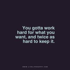 You gotta work hard for what you want, and twice as hard to keep it. - Unknown www.livelifehappy.com
