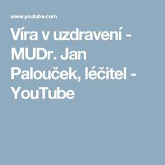 Víra v uzdravení - MUDr. Jan Palouček, léčitel - YouTube