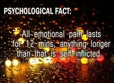 Psychology fact. Feeling emotion is natural. feel it. let it pass through you, dont hold onto pain. Remember this!