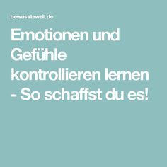 Emotionen und Gefühle kontrollieren lernen - So schaffst du es!