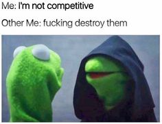 I'm not competitive, but I will win. Lol.