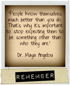 """People know themselves much better than you do. That's why it's important to stop expecting them to be something other than who they are."" - Maya Angelou"