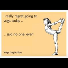 I really regret going to yoga today...said no one ever!