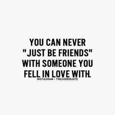 Or vice versa, you can never just love a friend, they become your world..... gets kinda obsessive if you ask me