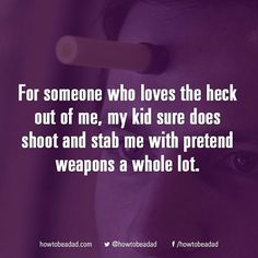 For someone who loves the heck out of me, my kid sure does shoot and stab me with pretend weapons a whole lot.