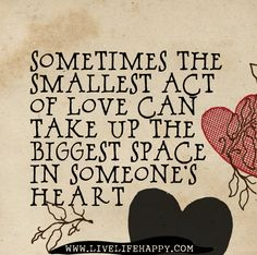 Sometimes The Smallest Act Of Love - Live Life Quotes, Love Life Quotes, Live Life Happy The Words, Cool Words, Great Quotes, Me Quotes, Inspirational Quotes, Quotable Quotes, Space Quotes, Famous Quotes, Daily Quotes