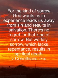 For the kind of sorrow God wants us to experience leads us away from sin and results in salvation. There's no regret for that kind of sorrow. But worldly sorrow, which lacks repentance, results in spi Devotional Quotes, Bible Encouragement, Bible Quotes, Christian Devotions, Christian Life, Christian Quotes, Prayer Scriptures, Scripture Verses, Life Skills Kids