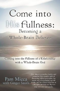 Come into His Fullness: Becoming a Whole-Brain Believer: Coming into the Fullness of a Relationship with a Whole-Brain God by Pam Micca, http://www.amazon.com/dp/1449772005/ref=cm_sw_r_pi_dp_J75Wqb08WEVQE