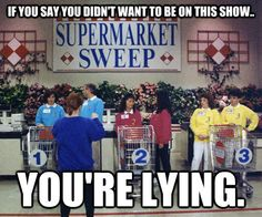 "LOL! When my cousin and I were roommates, we would pretend to be on this show when we went grocery shopping. ""Think of the fun you could have on 'Supermarket Sweep!'"""