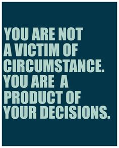 Boom! Couldn't agree more! You own your decisions and destiny! You play the victim- but you created the drama.