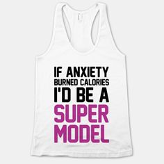 If Anxiety Burned Calories I'd Be A Super Model Hahaha not super model, but... Lol kidding