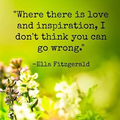 Where there is love and inspiration, I don't think you can go wrong. - Ella Fitzgerald
