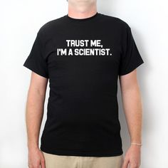 Trust Me, I'm A Scientist  T-shirt Funny College Humor Shirt Party Tee For Dad, Wife, or Boyfriend https://www.etsy.com/listing/171656221/trust-me-im-a-scientist-t-shirt-funny