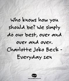 Who knows how you should be? We simply do our best, over and over and over.       Charlotte Joko Beck - Everyday zen - Quote From Recite.com #RECITE #QUOTE