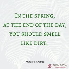 In the spring, at the end of the day, you should smell like dirt. - Margaret Atwood. Visit denbow.com for more on landscaping, gardening, and mulch ideas and products.