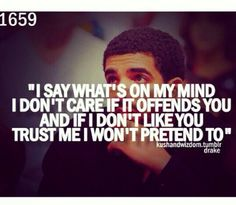 All me and very true, kept it real,  say what's on your mind, care, offends, trust, won't pretend