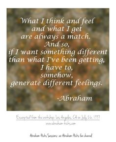What I think and feel and what I get are always a match. And so, if I want something different than what I've been getting, i have to, somehow, generate different feelings. -Abraham