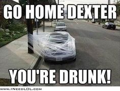 Go home Dexter you're drunk