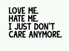 Love Me. Hate Me. I Just Don't Care Anymore. And That's The Absolute Truth!