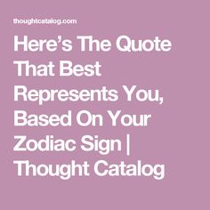 Here's The Quote That Best Represents You, Based On Your Zodiac Sign | Thought Catalog