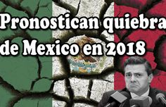 Pronostican Quiebra de la economía Mexicana en el 2018, así como paso con Grecia