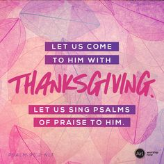 Let us come to him with thanksgiving. Let us sing Psalm of praise to him. –Psalm 95:2 NLT #VerseOfTheDay #Bible