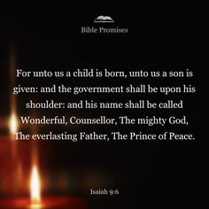 For to us a child is born, to us a son is given, and the government will be on his shoulders. And he will be called Wonderful Counselor, Mighty God, Everlasting Father, Prince of Peace.