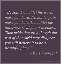 """""""Be soft. Do not let the world make you hard. Do not let pain make you hate. Do not let the bitterness steal your sweetness. Take pride that even though the rest of the world may disagree, you still believe it to be a beautiful place."""" -- Kurt Vonnegut"""