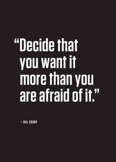 Decide that you want it more than your are afraid of it. --Bill Cosby