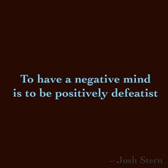 To have a negative mind is to be positively defeatist