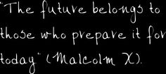 """Education is your passport for the future, for tomorrow belongs to those who prepare for it today."" - Malcolm X  2005 theme"