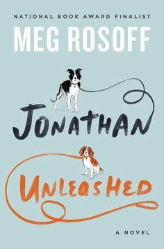 Jonathan Unleashed by Meg Rosoff. A funny, wise romantic comedy set in Manhattan, Jonathan Unleashed is a story of tangled relationships, friendships, and dogs. Rosoff's novel is for anyone wondering what to be when they grow up, and how on earth to get there.