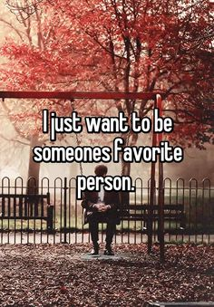 """I just want to be someones favorite person. """