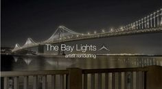 The Bay Lights by Words Pictures Ideas. The Bay Lights is an iconic light sculpture designed by internationally renowned artist Leo Villareal. The sculpture will be installed and illuminated over the course of the Bay Bridge's 75th Anniversary. Latest estimate is March.
