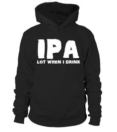 T shirt  Ipa Lot When I Drink Funny Drinking Shirt  fashion trend 2018 #tshirt, #tshirtfashion, #fashion