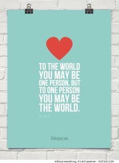 """""""To the world you may be one person, but to one person you may be the world."""" ~ Dr. Seuss - More @ Psitive.com"""