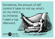 Sometimes, the amount of self-control it takes to not say what's on my mind is so immense I need a nap afterward.