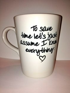 Hey, I found this really awesome Etsy listing at http://www.etsy.com/listing/97840286/custom-cup-to-save-time-lets-just-assume