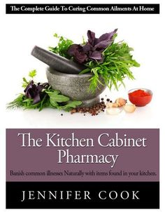 The Kitchen Cabinet Pharmacy – Banish common illnesses naturally with items found in your kitchen!
