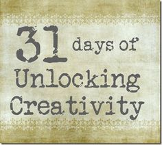 31 Days of Unlocking Creativity http://www.theshabbycreekcottage.com/2011/09/31-days-of-unlocking-creativity.html