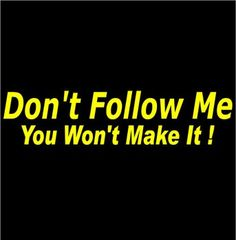 REEL SIGNS® - Marine Industry Specialist - DON'T FOLLOW ME YOU WON'T MAKE IT !  DECAL STICKER, $4.95 (http://www.reelsigns.com.au/dont-follow-me-you-wont-make-it-decal-sticker/)