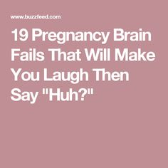 "19 Pregnancy Brain Fails That Will Make You Laugh Then Say ""Huh?"""