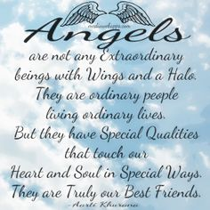 Angels are not any extraordinary beings with wings and a halo. They are ordinary people living ordinary lives. But they have special qualities that touch our heart and soul in special ways. They are truly our best friends.~ Aarti Khurana