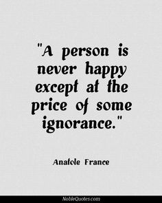 a person is never happy except at the price of some ignorance...
